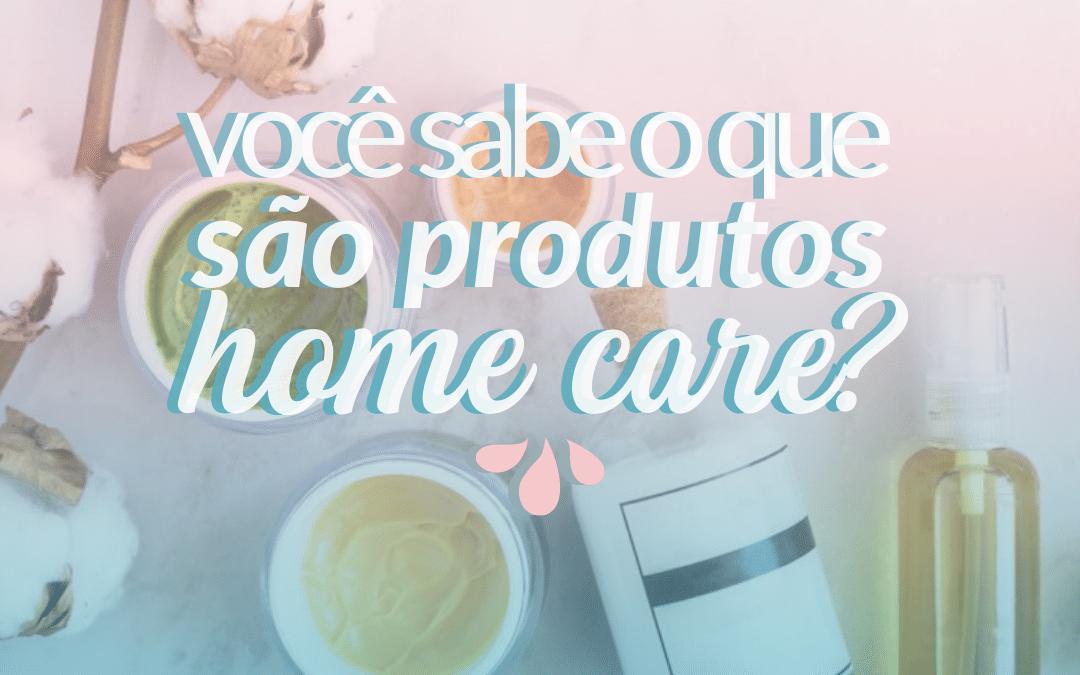 Você sabe o que são produtos home care?